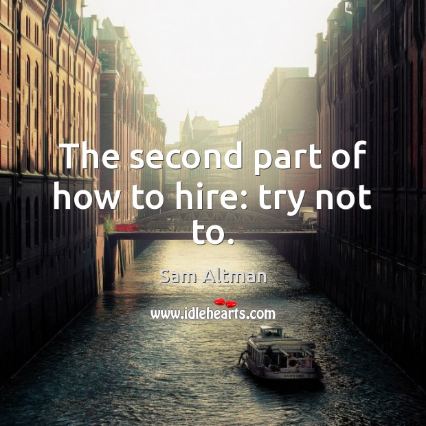 The second part of how to hire: try not to. Sam Altman Picture Quote