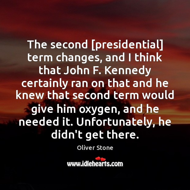The second [presidential] term changes, and I think that John F. Kennedy Oliver Stone Picture Quote