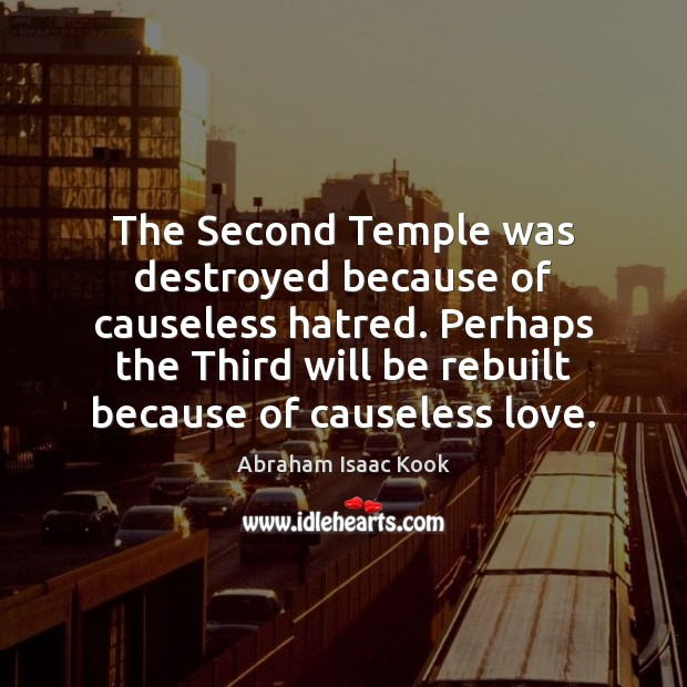 The Second Temple was destroyed because of causeless hatred. Perhaps the Third Image
