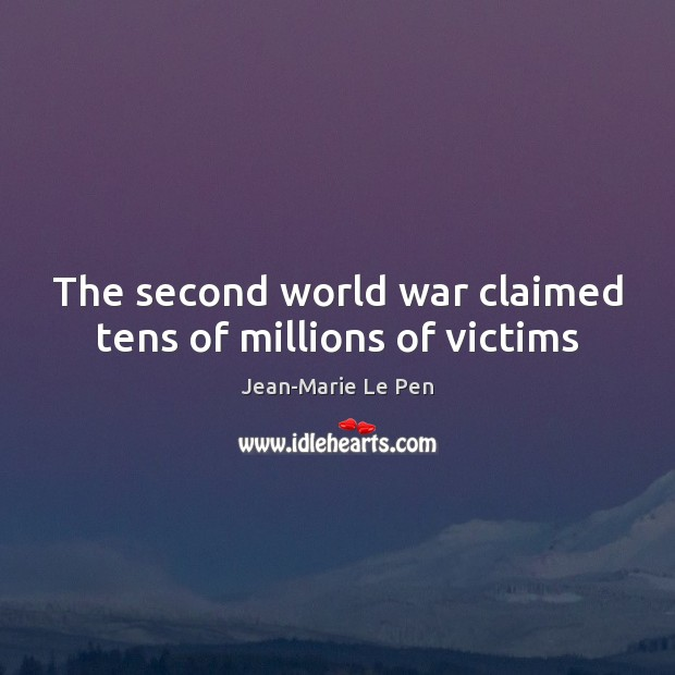 The second world war claimed tens of millions of victims Jean-Marie Le Pen Picture Quote