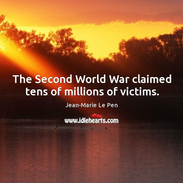 The second world war claimed tens of millions of victims. Jean-Marie Le Pen Picture Quote