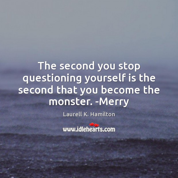 The second you stop questioning yourself is the second that you become the monster. -Merry Image