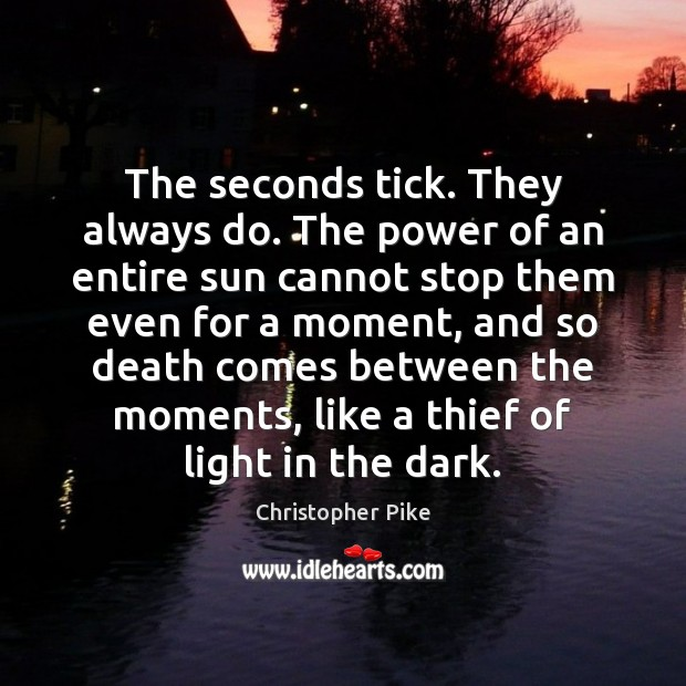 The seconds tick. They always do. The power of an entire sun Christopher Pike Picture Quote