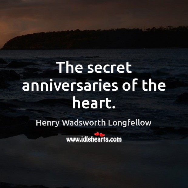The secret anniversaries of the heart. Henry Wadsworth Longfellow Picture Quote