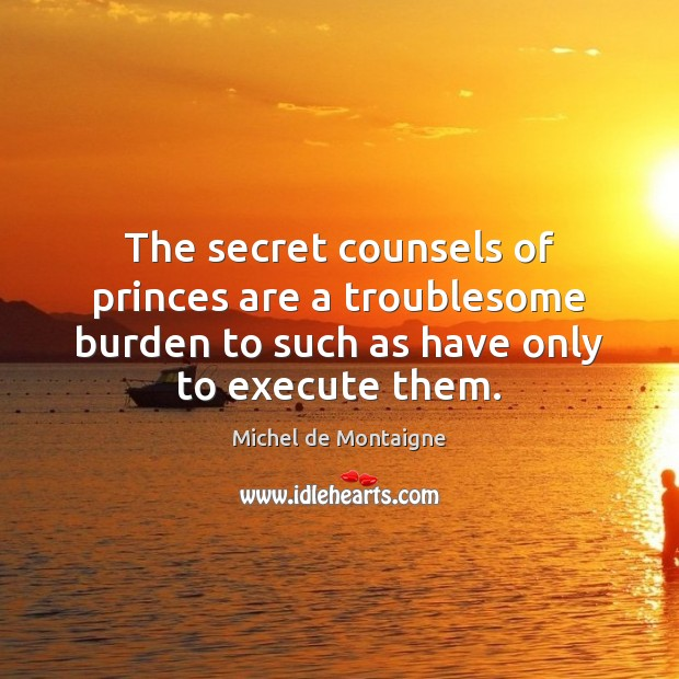 The secret counsels of princes are a troublesome burden to such as Execute Quotes Image