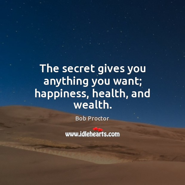 The secret gives you anything you want; happiness, health, and wealth. Bob Proctor Picture Quote