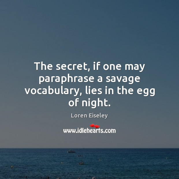 The secret, if one may paraphrase a savage vocabulary, lies in the egg of night. Loren Eiseley Picture Quote