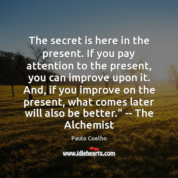The secret is here in the present. If you pay attention to Image