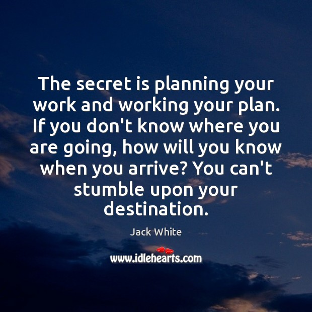 The secret is planning your work and working your plan. If you Jack White Picture Quote