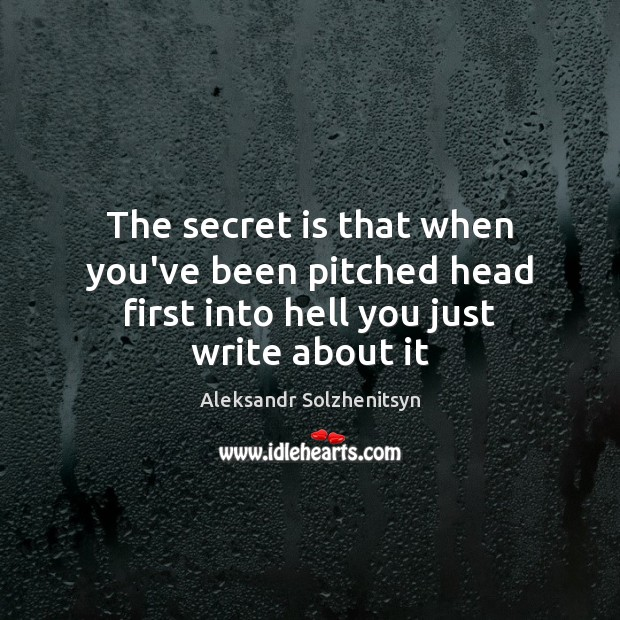 The secret is that when you've been pitched head first into hell you just write about it Aleksandr Solzhenitsyn Picture Quote