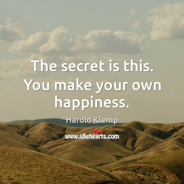 The secret is this. You make your own happiness. Secret Quotes Image