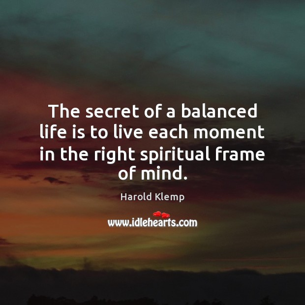 Image, The secret of a balanced life is to live each moment in the right spiritual frame of mind.