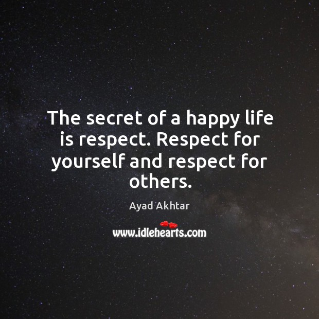 The secret of a happy life is respect. Respect for yourself and respect for others. Image