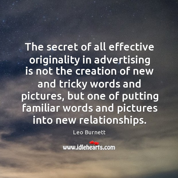 The secret of all effective originality in advertising is not the creation Leo Burnett Picture Quote
