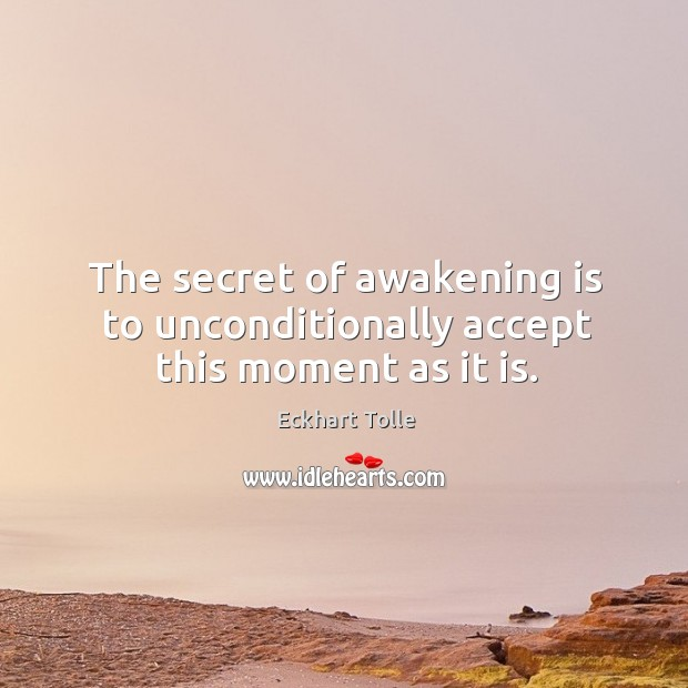 The secret of awakening is to unconditionally accept this moment as it is. Image