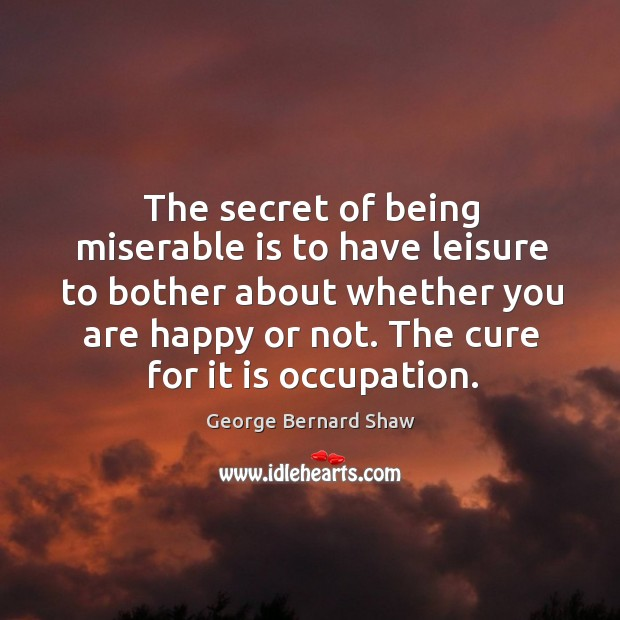 The secret of being miserable is to have leisure to bother about whether you are happy or not. The cure for it is occupation. Image
