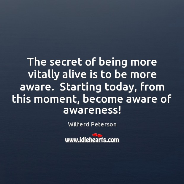 The secret of being more vitally alive is to be more aware. Wilferd Peterson Picture Quote