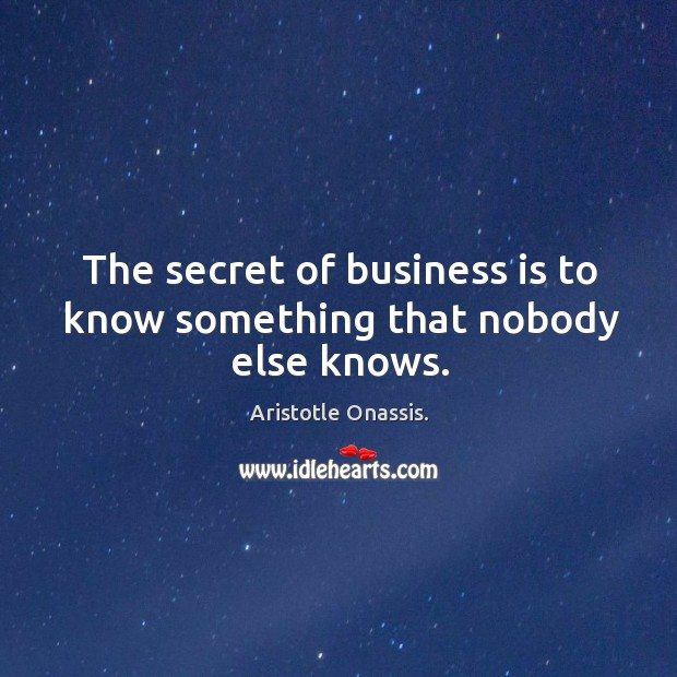 The secret of business is to know something that nobody else knows. Aristotle Onassis. Picture Quote