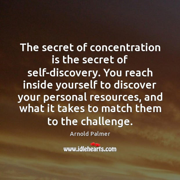 Image, The secret of concentration is the secret of self-discovery. You reach inside