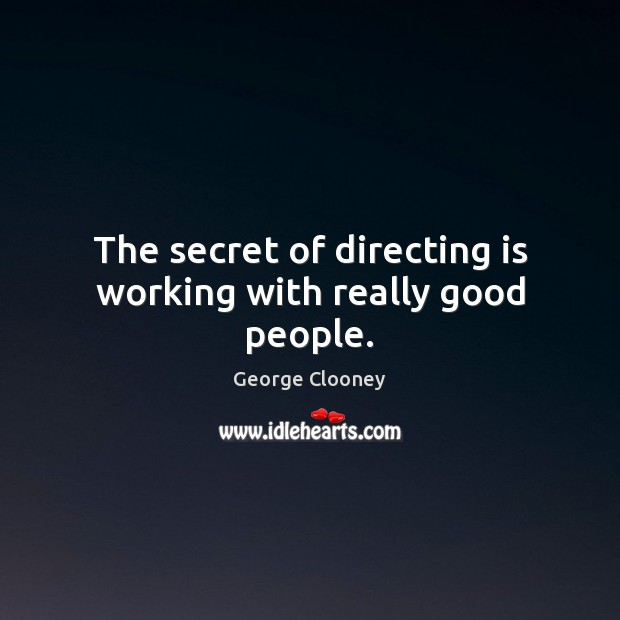 The secret of directing is working with really good people. Image
