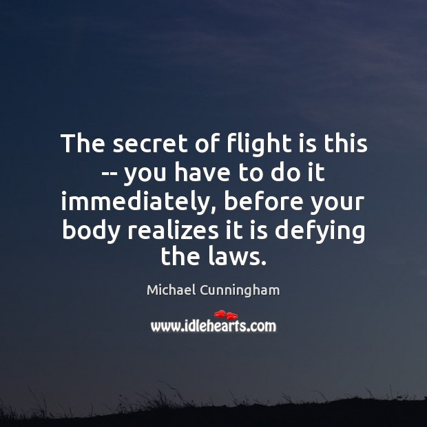 The secret of flight is this — you have to do it Michael Cunningham Picture Quote