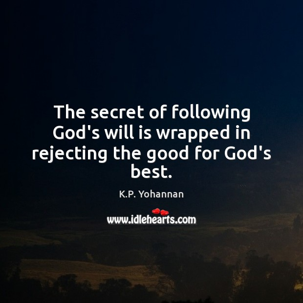 The secret of following God's will is wrapped in rejecting the good for God's best. K.P. Yohannan Picture Quote