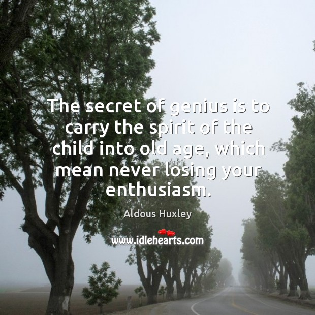 The secret of genius is to carry the spirit of the child into old age, which mean never losing your enthusiasm. Image