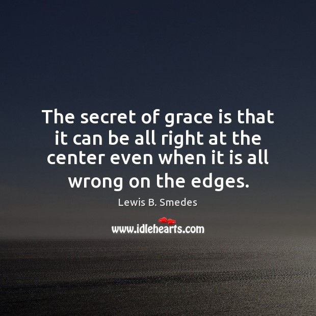 The secret of grace is that it can be all right at Lewis B. Smedes Picture Quote