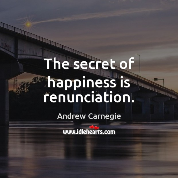 The secret of happiness is renunciation. Andrew Carnegie Picture Quote