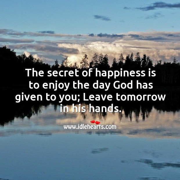 The secret of happiness is to enjoy the day God has given to you