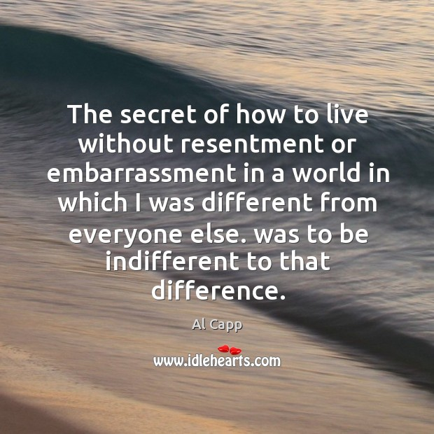 The secret of how to live without resentment or embarrassment in a world in which i Al Capp Picture Quote