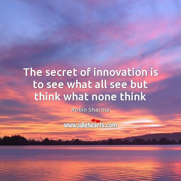 The secret of innovation is to see what all see but think what none think Innovation Quotes Image