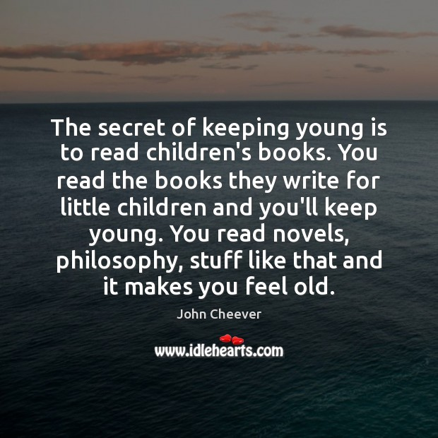 The secret of keeping young is to read children's books. You read John Cheever Picture Quote