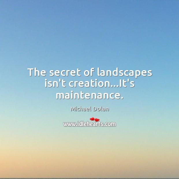 The secret of landscapes isn't creation…It's maintenance. Image