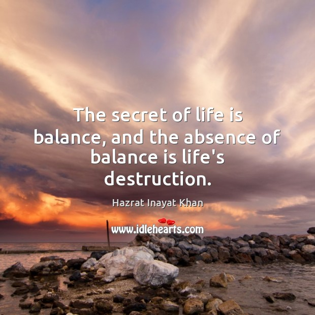 The secret of life is balance, and the absence of balance is life's destruction. Hazrat Inayat Khan Picture Quote