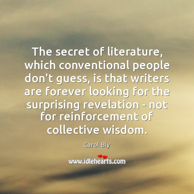 The secret of literature, which conventional people don't guess, is that writers Image
