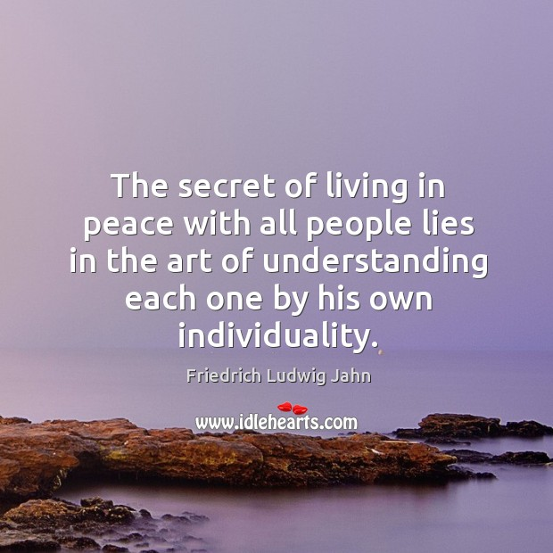 The secret of living in peace with all people lies in the art of understanding each one by his own individuality. Image