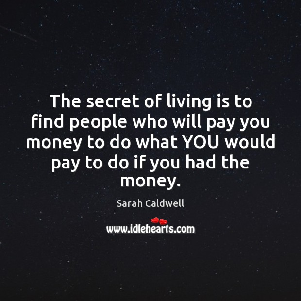 The secret of living is to find people who will pay you Image