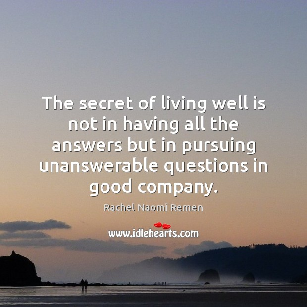 The secret of living well is not in having all the answers Rachel Naomi Remen Picture Quote