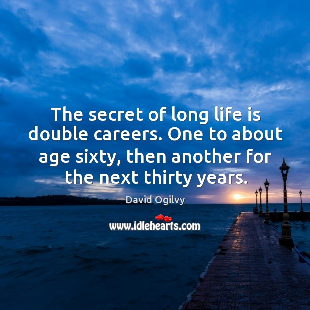 The secret of long life is double careers. One to about age sixty, then another for the next thirty years. Image