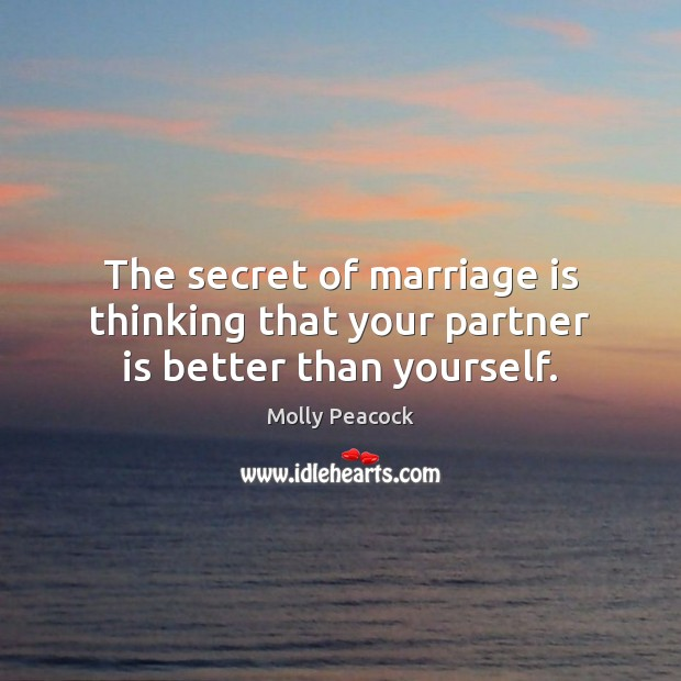 The secret of marriage is thinking that your partner is better than yourself. Image