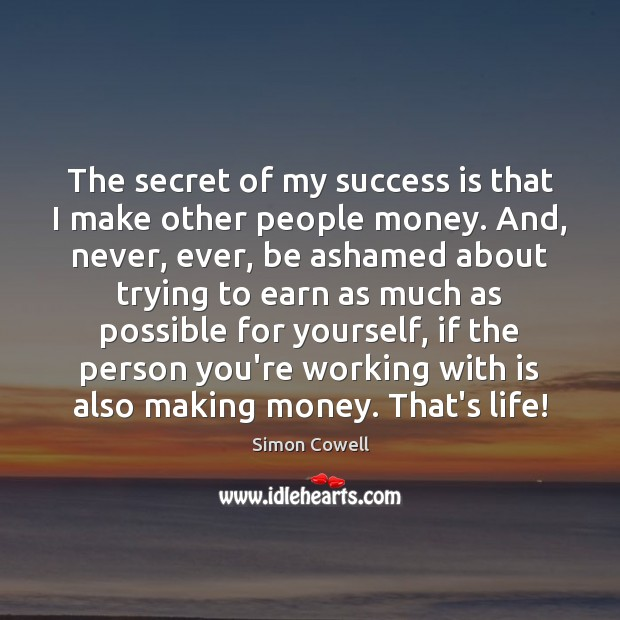 The secret of my success is that I make other people money. Image