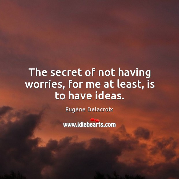 The secret of not having worries, for me at least, is to have ideas. Eugène Delacroix Picture Quote