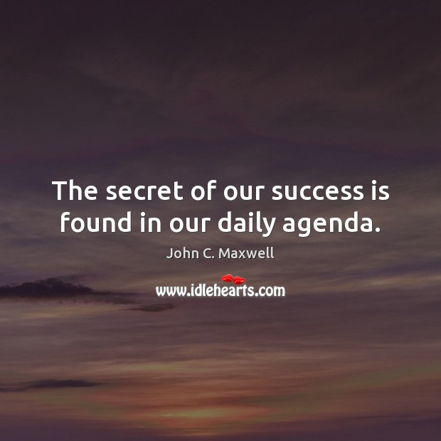 The secret of our success is found in our daily agenda. John C. Maxwell Picture Quote