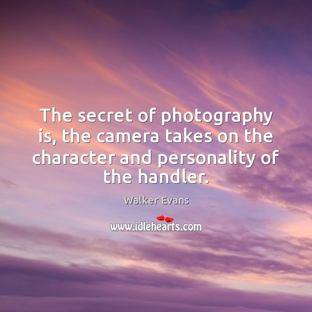 Image, The secret of photography is, the camera takes on the character and