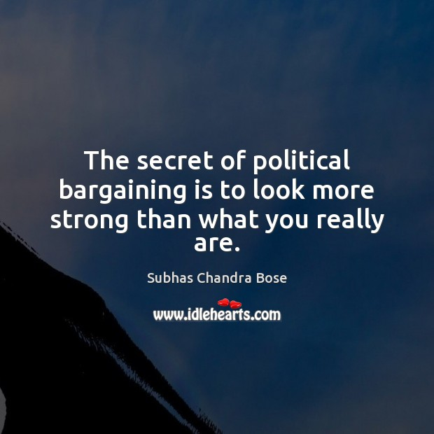 The secret of political bargaining is to look more strong than what you really are. Image
