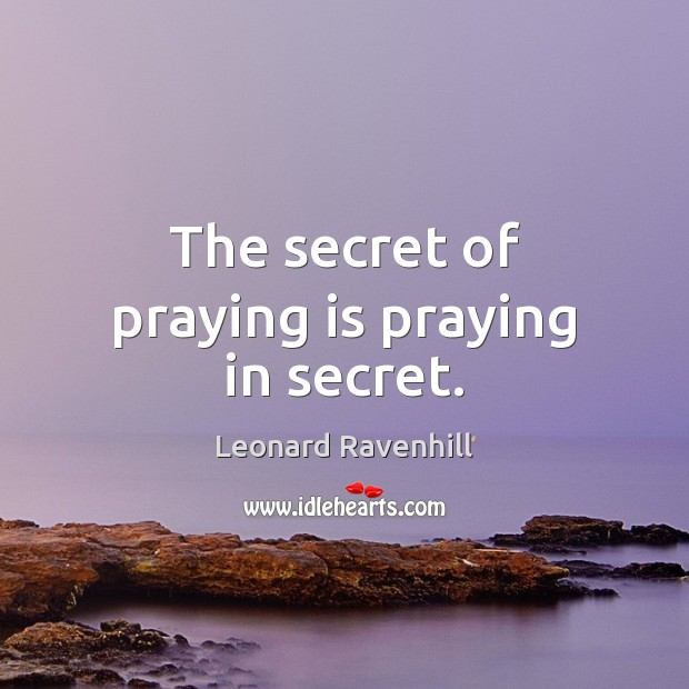 The secret of praying is praying in secret. Leonard Ravenhill Picture Quote