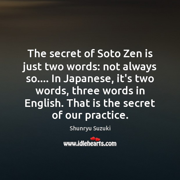 The secret of Soto Zen is just two words: not always so…. Image