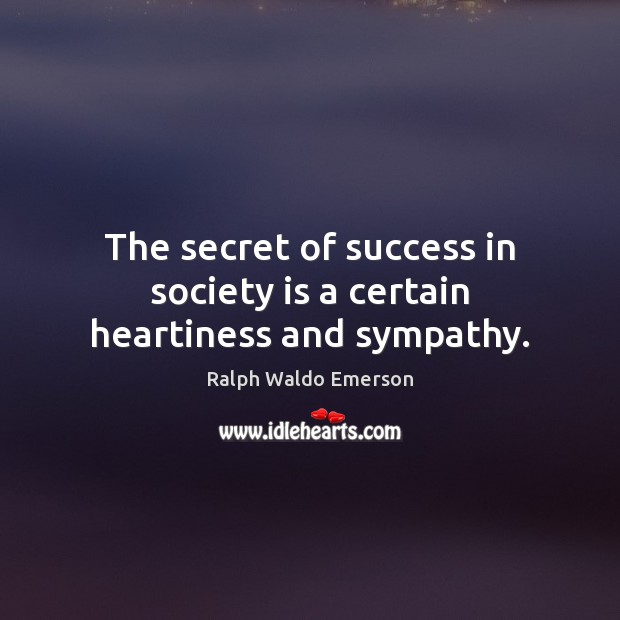 The secret of success in society is a certain heartiness and sympathy. Image