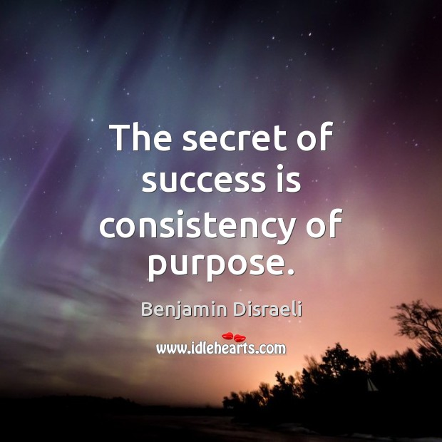 The secret of success is consistency of purpose. Secret Quotes Image
